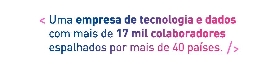 Uma empresa de tecnologia e dados com mais de 17 mil colaboradores espalhados por mais de 40 países.